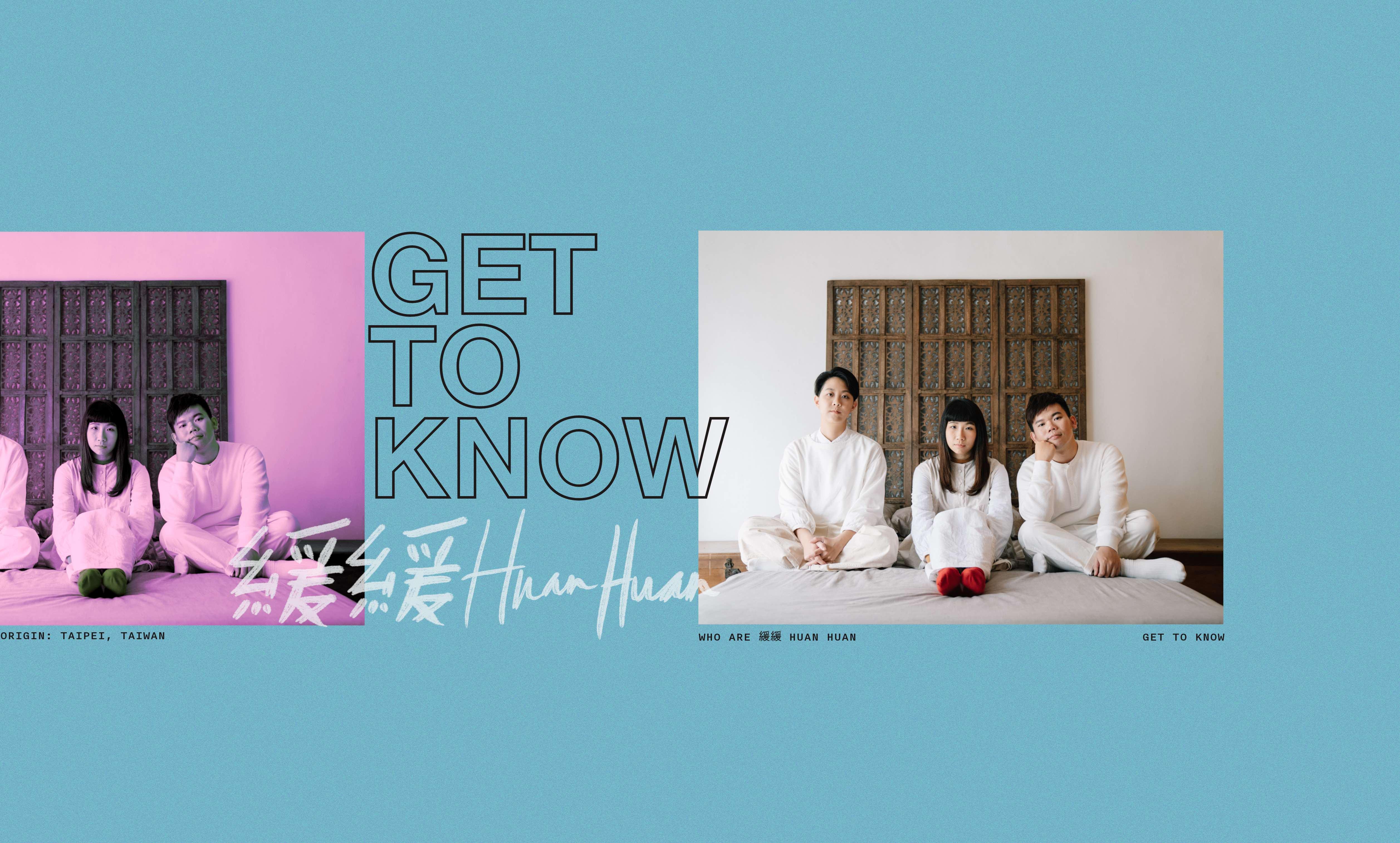 Get To Know: 緩緩 Huan Huan
